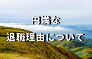 【円満退社の説明書】引き止められない!退職理由3選